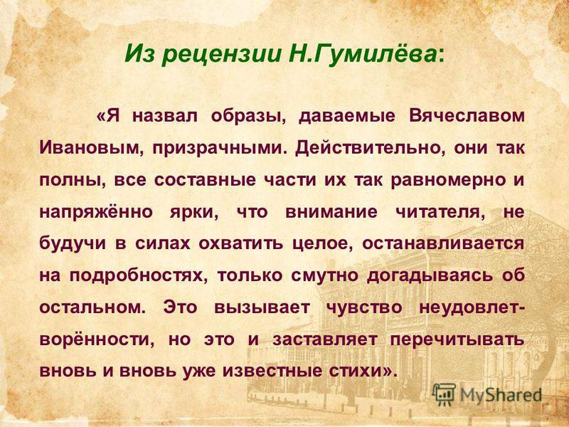 Из рецензии Н.Гумилёва: «Я назвал образы, даваемые Вячеславом Ивановым, призрачными. Действительно, они так полны, все составные части их так равномерно и напряжённо ярки, что внимание читателя, не будучи в силах охватить целое, останавливается на по