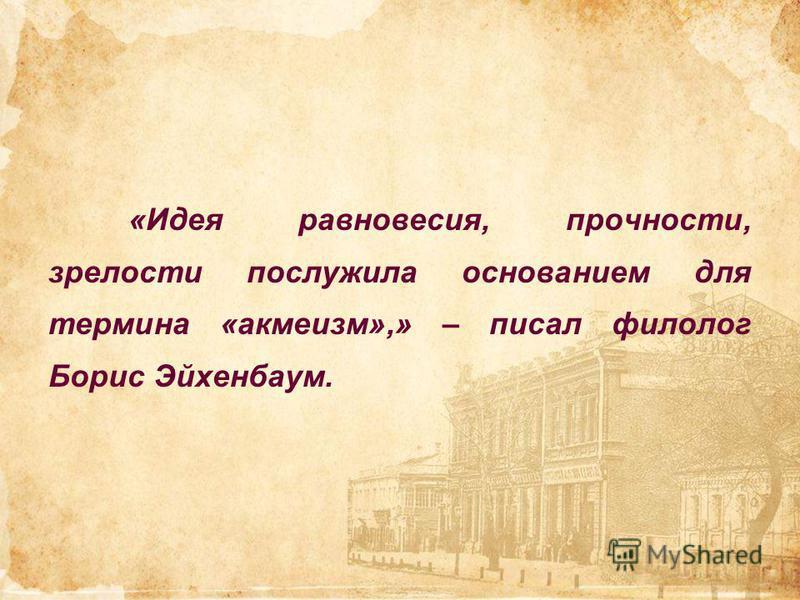 «Идея равновесия, прочности, зрелости послужила основанием для термина «акмеизм»,» – писал филолог Борис Эйхенбаум.