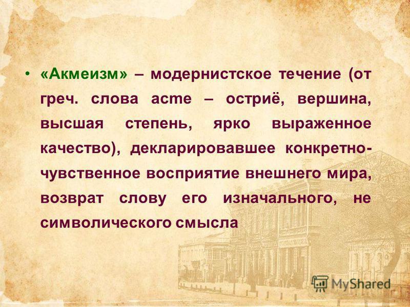 «Акмеизм» – модернистское течение (от греч. слова acme – остриё, вершина, высшая степень, ярко выраженное качество), декларировавшее конкретно- чувственное восприятие внешнего мира, возврат слову его изначального, не символического смысла