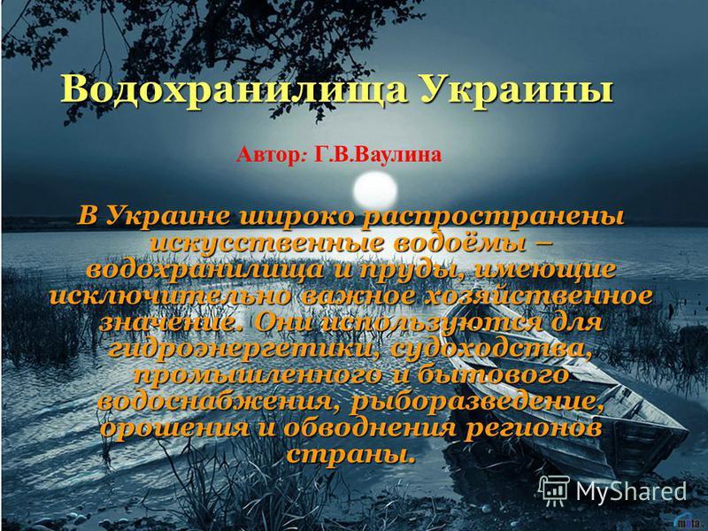 Водохранилища Украины В Украине широко распространены искусственные водоёмы – водохранилища и пруды, имеющие исключительно важное хозяйственное значение. Они используются для гидроэнергетики, судоходства, промышленного и бытового водоснабжения, рыбор