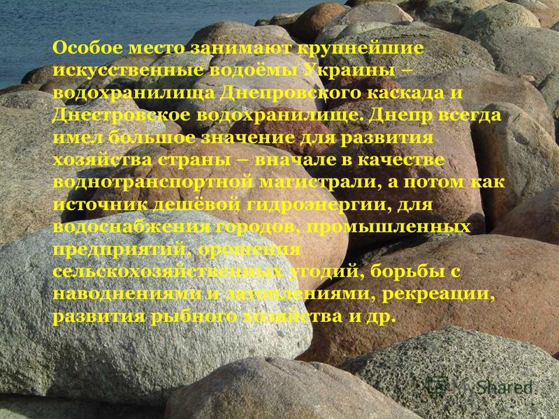 Особое место занимают крупнейшие искусственные водоёмы Украины – водохранилища Днепровского каскада и Днестровское водохранилище. Днепр всегда имел большое значение для развития хозяйства страны – вначале в качестве воднотранспортной магистрали, а по