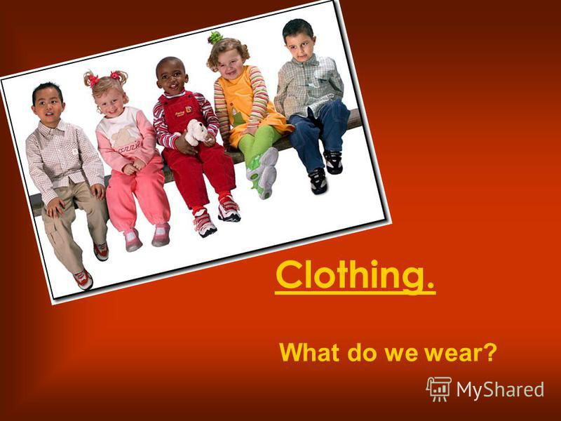 Clothing. What do we wear?