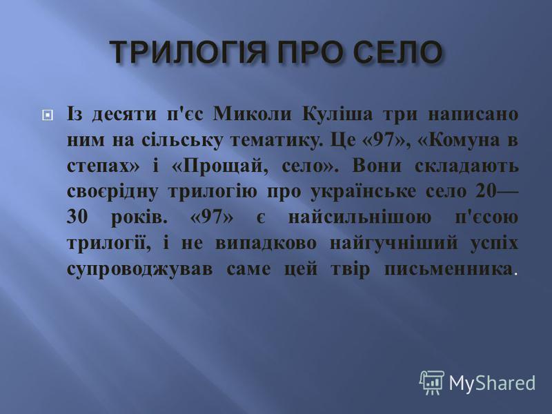 Із десяти п ' єс Миколи Куліша три написано ним на сільську тематику. Це «97», « Комуна в степах » і « Прощай, село ». Вони складають своєрідну трилогію про українське село 20 30 років. «97» є найсильнішою п ' єсою трилогії, і не випадково найгучніши