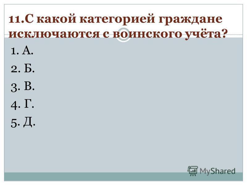 11. С какой категорией граждане исключаются с воинского учёта? 1. А. 2. Б. 3. В. 4. Г. 5. Д.