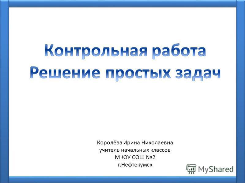 Королёва Ирина Николаевна учитель начальных классов МКОУ СОШ 2 г.Нефтекумск