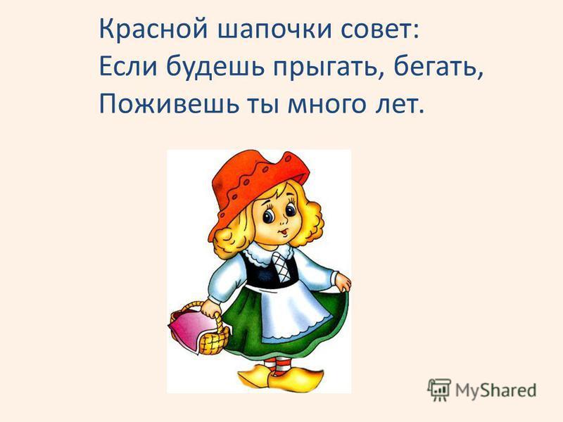 Красной шапочки совет: Если будешь прыгать, бегать, Поживешь ты много лет.