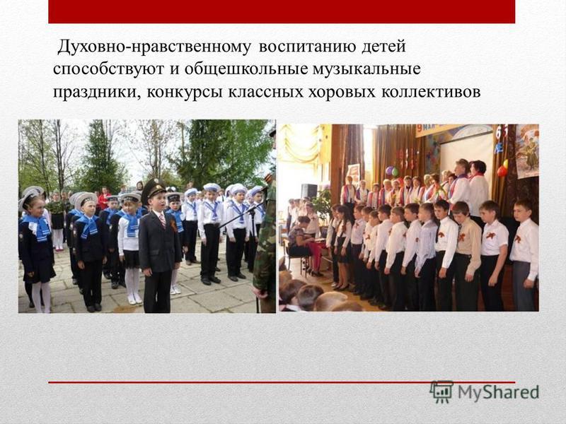 Духовно-нравственному воспитанию детей способствуют и общешкольные музыкальные праздники, конкурсы классных хоровых коллективов