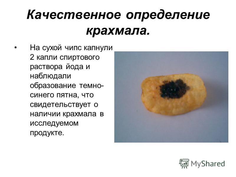 Качественное определение крахмала. На сухой чипс капнули 2 капли спиртового раствора йода и наблюдали образование темно- синего пятна, что свидетельствует о наличии крахмала в исследуемом продукте.