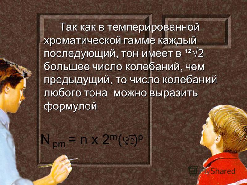 Так как в темперированной хроматической гамме каждый последующий, тон имеет в ¹²2 большее число колебаний, чем предыдущий, то число колебаний любого тона можно выразить формулой N pm = n x 2 m ( ) p