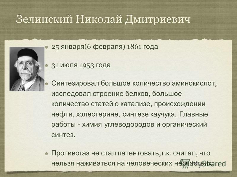Зелинский Николай Дмитриевич 25 января (6 февраля ) 1861 года 31 июля 1953 года Синтезировал большое количество аминокислот, исследовал строение белков, большое количество статей о катализе, происхождении нефти, холестерине, синтезе каучука. Главные