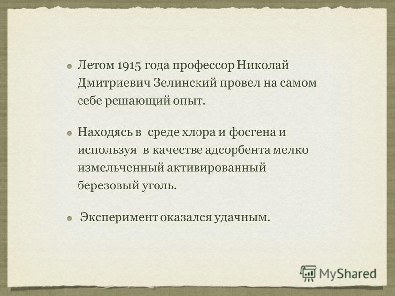 Летом 1915 года профессор Николай Дмитриевич Зелинский провел на самом себе решающий опыт. Находясь в среде хлора и фосгена и используя в качестве адсорбента мелко измельченный активированный березовый уголь. Эксперимент оказался удачным.