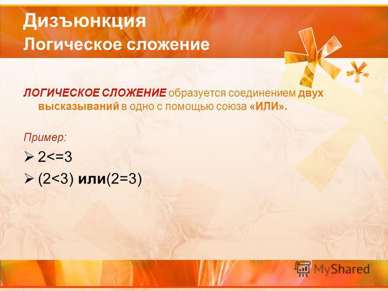 Дизъюнкция Логическое сложение ЛОГИЧЕСКОЕ СЛОЖЕНИЕ образуется соединением двух высказываний в одно с помощью союза «ИЛИ». Пример: 2<=3 (2<3) или(2=3)
