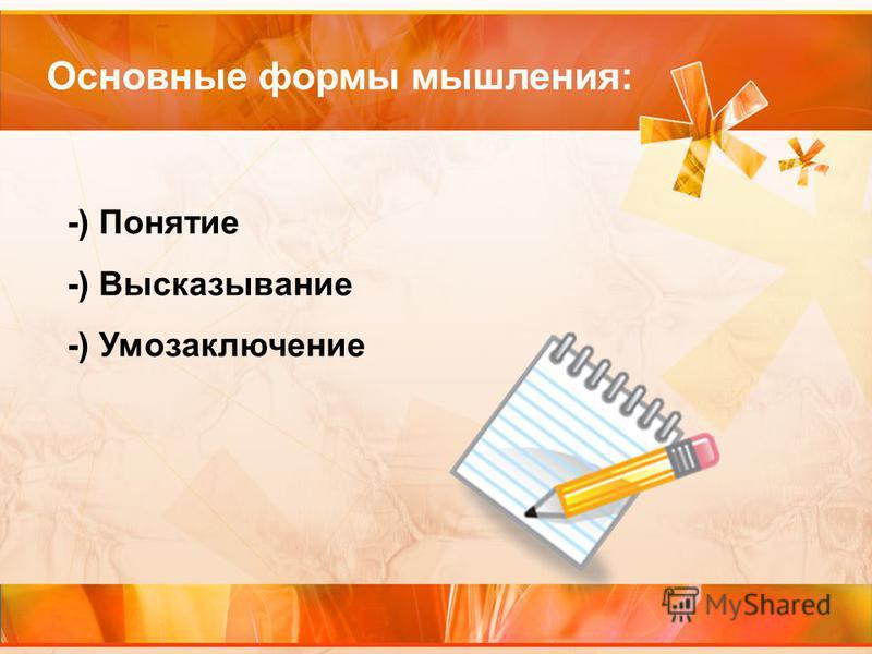 Основные формы мышления: -) Понятие -) Высказывание -) Умозаключение
