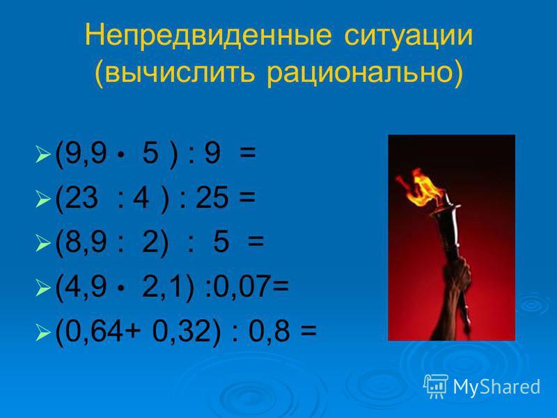 Непредвиденные ситуации (вычислить рационально) (9,9 5 ) : 9 = (23 : 4 ) : 25 = (8,9 : 2) : 5 = (4,9 2,1) :0,07= (0,64+ 0,32) : 0,8 =