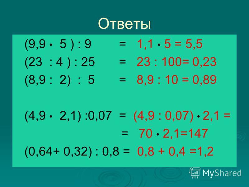 Ответы (9,9 5 ) : 9 = 1,1 5 = 5,5 (23 : 4 ) : 25 = 23 : 100= 0,23 (8,9 : 2) : 5 = 8,9 : 10 = 0,89 (4,9 2,1) :0,07 = (4,9 : 0,07) 2,1 = = 70 2,1=147 (0,64+ 0,32) : 0,8 = 0,8 + 0,4 =1,2