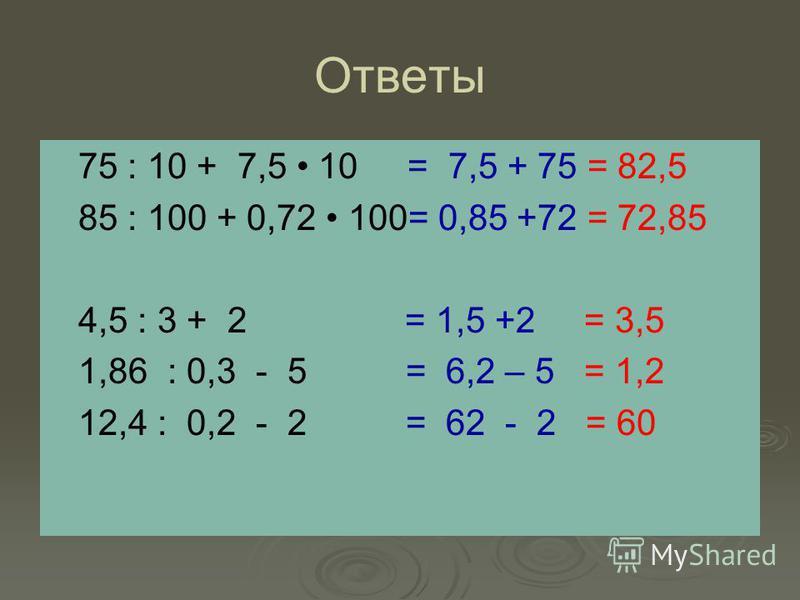 Ответы 75 : 10 + 7,5 10 = 7,5 + 75 = 82,5 85 : 100 + 0,72 100= 0,85 +72 = 72,85 4,5 : 3 + 2 = 1,5 +2 = 3,5 1,86 : 0,3 - 5 = 6,2 – 5 = 1,2 12,4 : 0,2 - 2 = 62 - 2 = 60