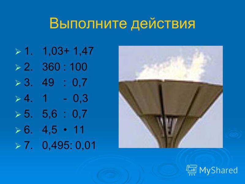 Выполните действия 1. 1,03+ 1,47 2. 360 : 100 3. 49 : 0,7 4. 1 - 0,3 5. 5,6 : 0,7 6. 4,5 11 7. 0,495: 0,01