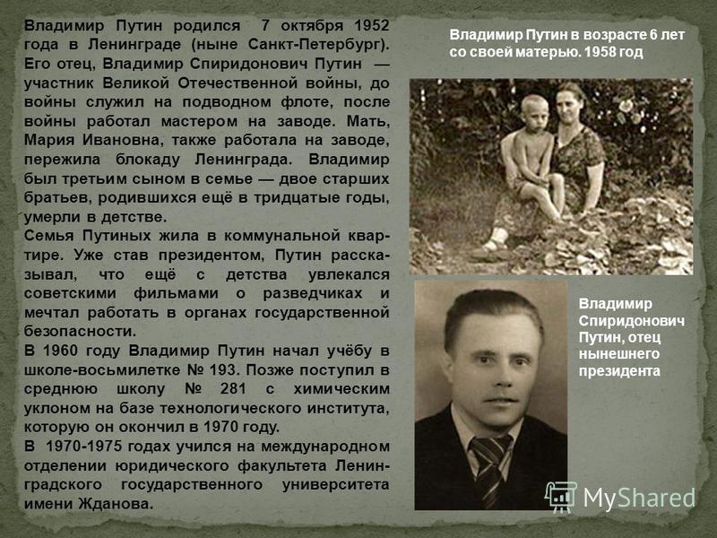 Владимир Спиридонович Путин, отец нынешнего президента Владимир Путин в возрасте 6 лет со своей матерью. 1958 год Владимир Путин родился 7 октября 1952 года в Ленинграде (ныне Санкт-Петербург). Его отец, Владимир Спиридонович Путин участник Великой О