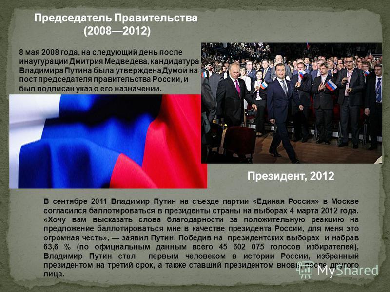 Председатель Правительства (20082012) 8 мая 2008 года, на следующий день после инаугурации Дмитрия Медведева, кандидатура Владимира Путина была утверждена Думой на пост председателя правительства России, и был подписан указ о его назначении. В сентяб