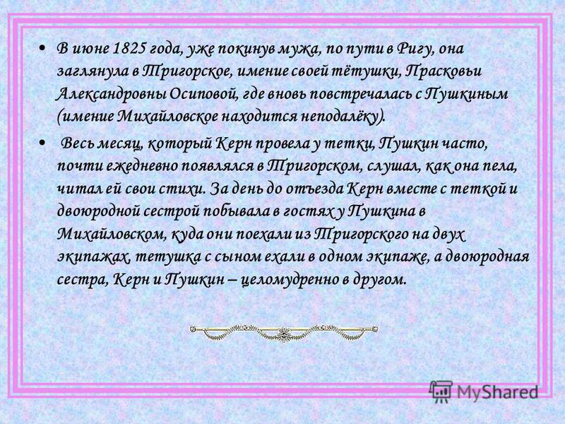 В июне 1825 года, уже покинув мужа, по пути в Ригу, она заглянула в Тригорское, имение своей тётушки, Прасковьи Александровны Осиповой, где вновь повстречалась с Пушкиным (имение Михайловское находится неподалёку). Весь месяц, который Керн провела у