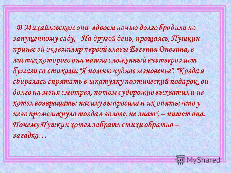 В Михайловском они вдвоем ночью долго бродили по запущенному саду, На другой день, прощаясь, Пушкин принес ей экземпляр первой главы Евгения Онегина, в листах которого она нашла сложенный вчетверо лист бумаги со стихами