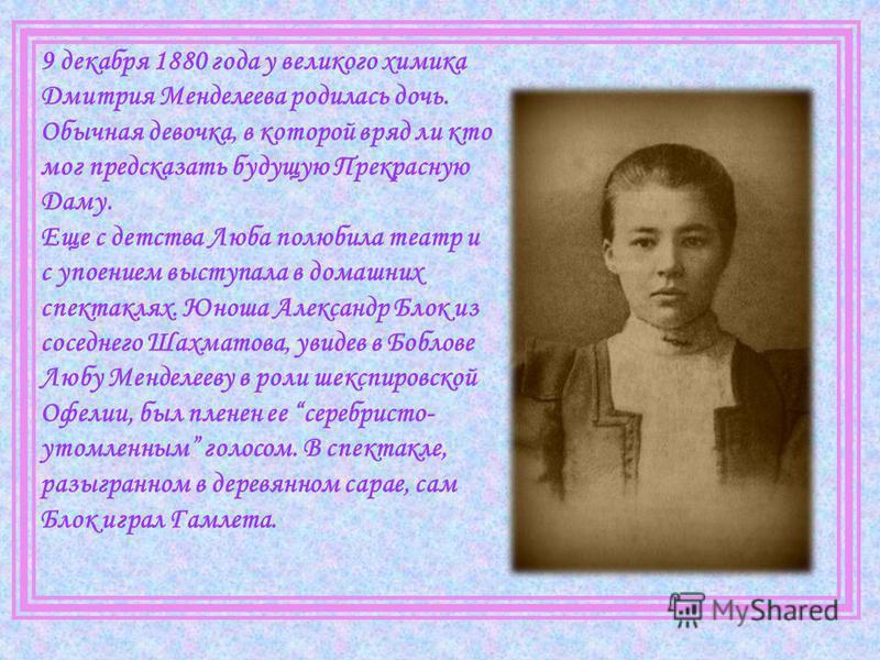 9 декабря 1880 года у великого химика Дмитрия Менделеева родилась дочь. Обычная девочка, в которой вряд ли кто мог предсказать будущую Прекрасную Даму. Еще с детства Люба полюбила театр и с упоением выступала в домашних спектаклях. Юноша Александр Бл