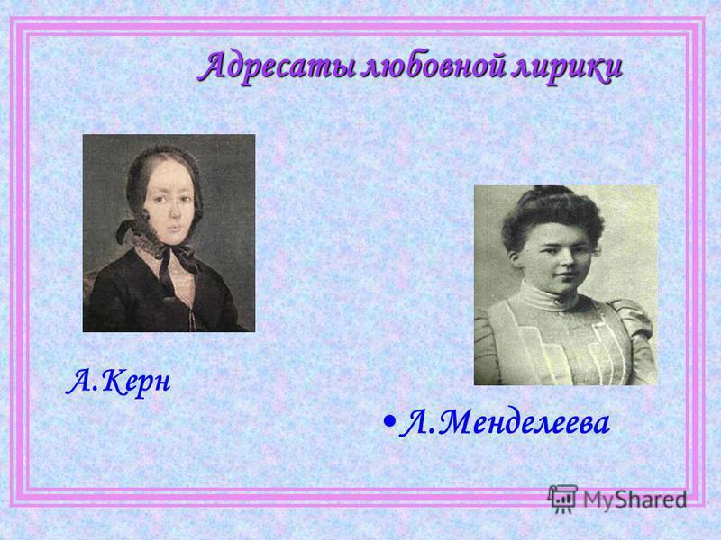 Адресаты любовной лирики А.Керн Л.Менделеева