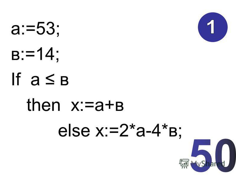 а:=53; в:=14; If а в then х:=а+в else х:=2*а-4*в;