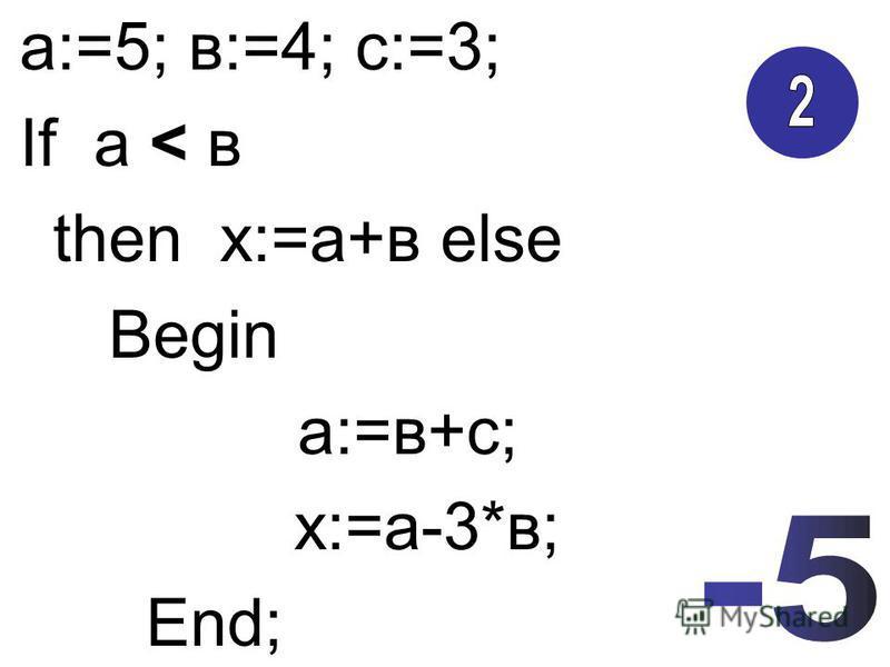 а:=5; в:=4; с:=3; If а < в then х:=а+в else Begin а:=в+с; х:=а-3*в; End;