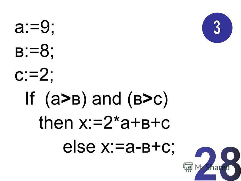 а:=9; в:=8; с:=2; If (а>в) and (в>с) then х:=2*а+в+с else х:=а-в+с;
