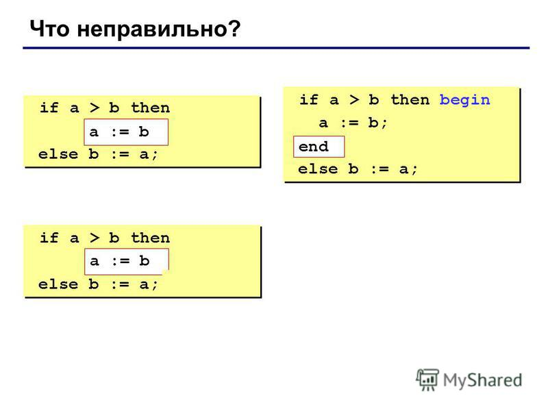 Что неправильно? if a > b then begin a := b; else b := a; if a > b then begin a := b; else b := a; if a > b then begin a := b; end; else b := a; if a > b then begin a := b; end; else b := a; if a > b then a := b; else b := a; end; if a > b then a :=