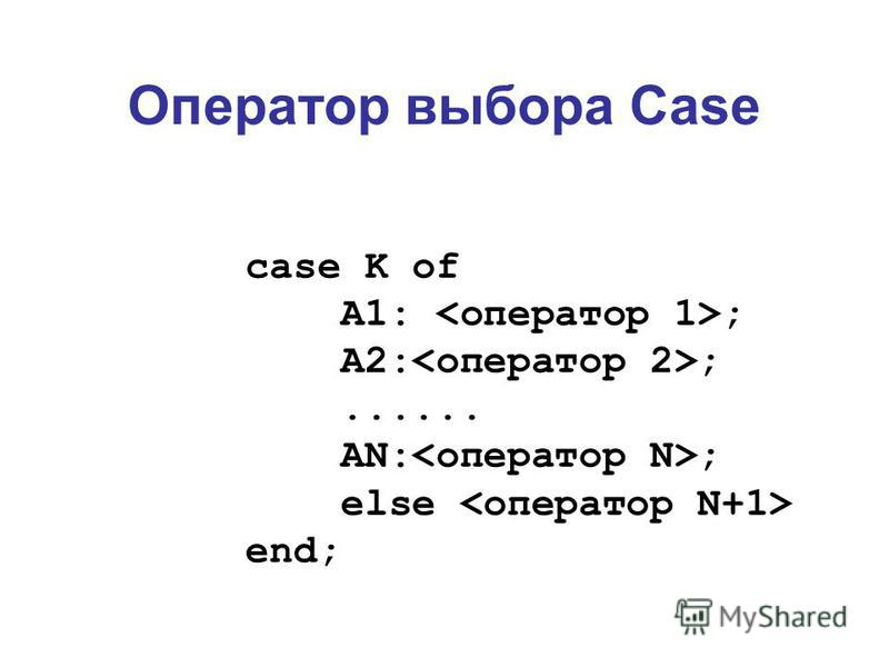 Оператор выбора Case case K of A1: ; A2: ;...... AN: ; else end;