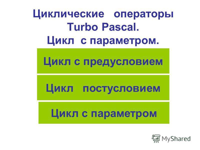 Циклические операторы Turbo Pascal. Цикл с параметром. Цикл с предусловием Цикл постусловием Цикл с параметром
