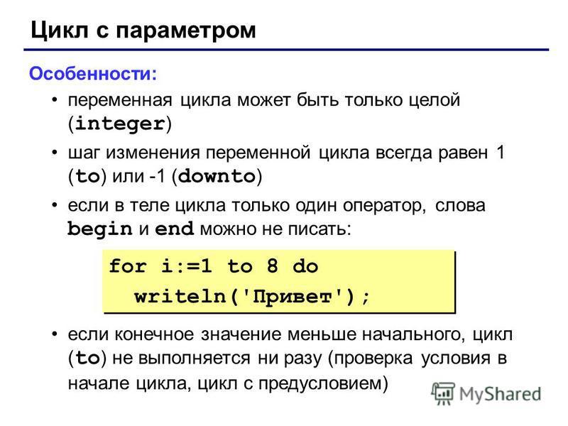 Цикл с параметром Особенности: переменная цикла может быть только целой ( integer ) шаг изменения переменной цикла всегда равен 1 ( to ) или -1 ( downto ) если в теле цикла только один оператор, слова begin и end можно не писать: если конечное значен