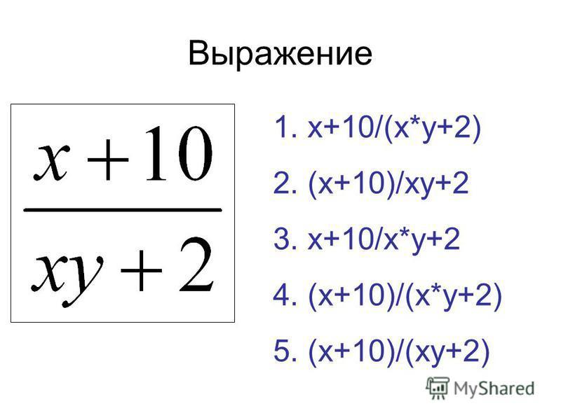 Выражение 1. x+10/(x*y+2) 2. (x+10)/xy+2 3. x+10/x*y+2 4. (x+10)/(x*y+2) 5. (x+10)/(xy+2)