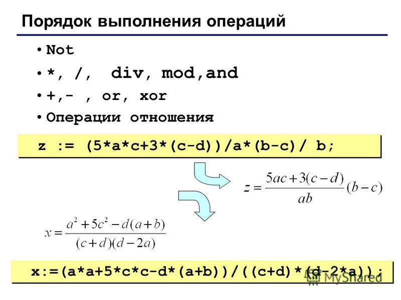 Порядок выполнения операций Not *, /, div, mod,and +,-, or, xor Операции отношения z := (5*a*c+3*(c-d))/a*(b-c)/ b; x:=(a*a+5*c*c-d*(a+b))/((c+d)*(d-2*a));