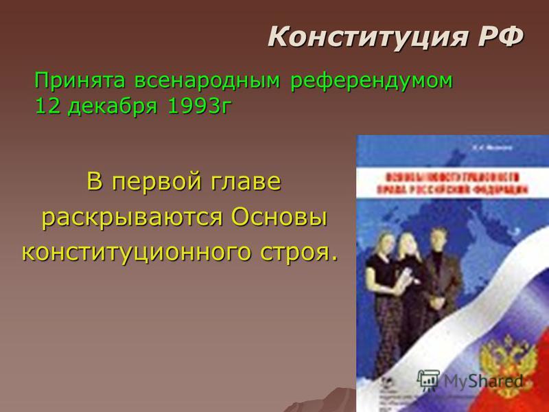 Конституция РФ Принята всенародным референдумом 12 декабря 1993 г В первой главе раскрываются Основы раскрываются Основы конституционного строя.