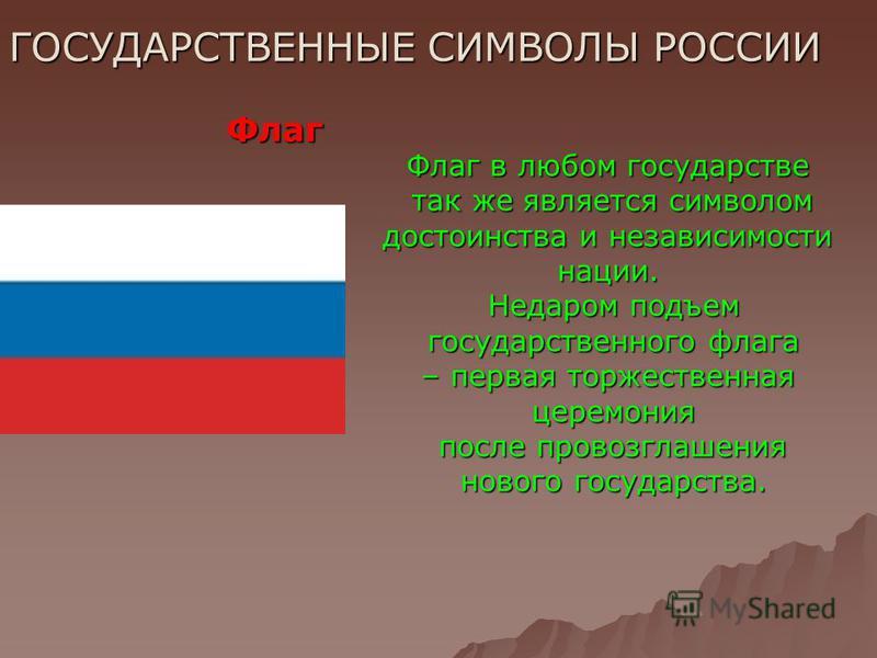 ГОСУДАРСТВЕННЫЕ СИМВОЛЫ РОССИИ Флаг Флаг в любом государстве так же является символом так же является символом достоинства и независимости нации. Недаром подъем государственного флага государственного флага – первая торжественная церемония после пров