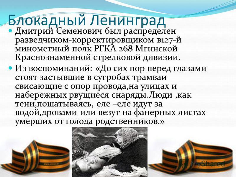 Блокадный Ленинград Дмитрий Семенович был распределен разведчиком-корректировщиком в 127-й минометный полк РГКА 268 Мгинской Краснознаменной стрелковой дивизии. Из воспоминаний: «До сих пор перед глазами стоят застывшие в сугробах трамваи свисающие с