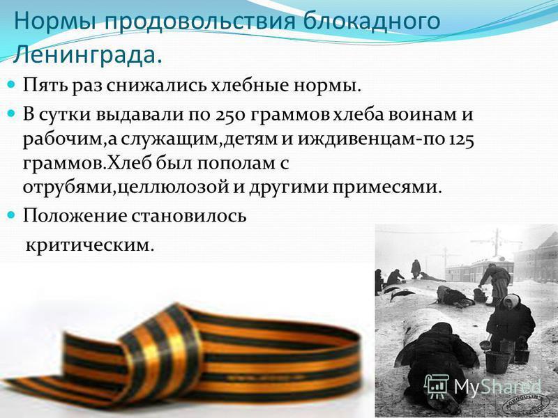 Нормы продовольствия блокадного Ленинграда. Пять раз снижались хлебные нормы. В сутки выдавали по 250 граммов хлеба воинам и рабочим,а служащим,детям и иждивенцам-по 125 граммов.Хлеб был пополам с отрубями,целлюлозой и другими примесями. Положение ст