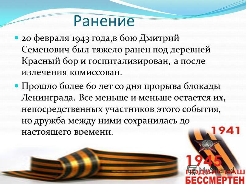 Ранение 20 февраля 1943 года,в бою Дмитрий Семенович был тяжело ранен под деревней Красный бор и госпитализирован, а после излечения комиссован. Прошло более 60 лет со дня прорыва блокады Ленинграда. Все меньше и меньше остается их, непосредственных