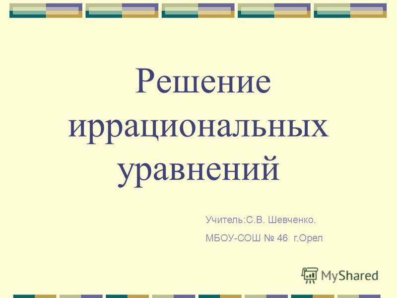 Решение иррациональных уравнений Учитель:С.В. Шевченко. МБОУ-СОШ 46 г.Орел