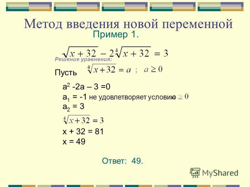 Пример 1. Решение уравнения: Пусть ; а 2 -2 а – 3 =0 а 1 = -1 не удовлетворяет условию а 2 = 3 х + 32 = 81 х = 49 Ответ: 49. Метод введения новой переменной