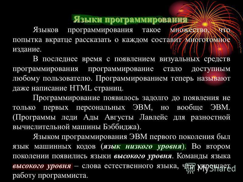 Языки программирования Языков программирования такое множество, что попытка вкратце рассказать о каждом составит многотомное издание. В последнее время с появлением визуальных средств программирования программирование стало доступным любому пользоват
