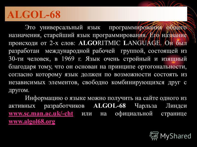 ALGOL-68 Это универсальный язык программирования общего назначения, старейший язык программирования. Его название происходи от 2-х слов: ALGORITMIC LANGUAGE. Он был разработан международной рабочей группой, состоящей из 30-ти человек, в 1969 г. Язык