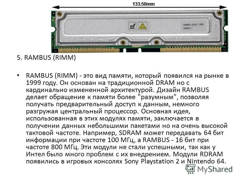 5. RAMBUS (RIMM) RAMBUS (RIMM) - это вид памяти, который появился на рынке в 1999 году. Он основан на традиционной DRAM но с кардинально измененной архитектурой. Дизайн RAMBUS делает обращение к памяти более