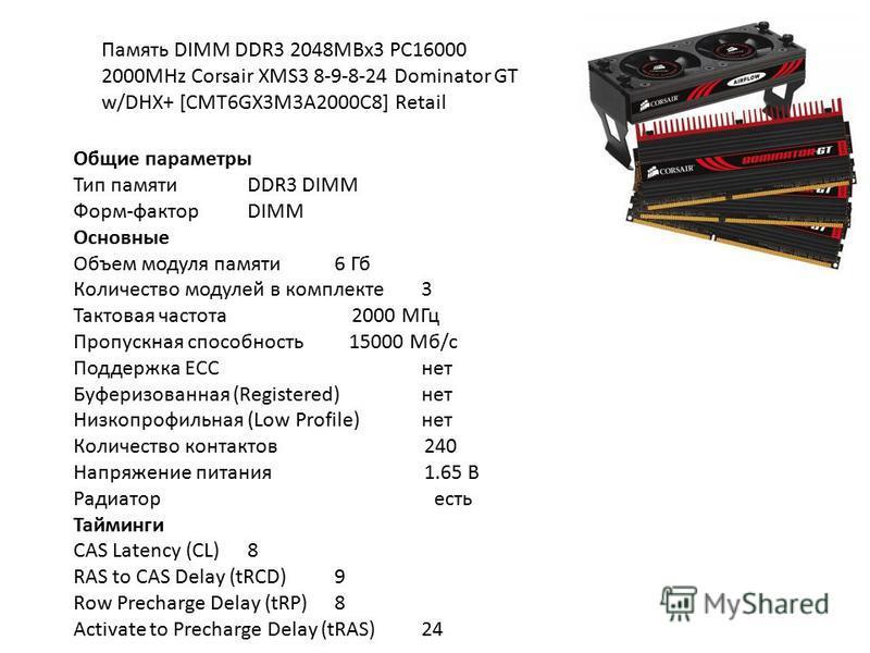 Память DIMM DDR3 2048MBx3 PC16000 2000MHz Corsair XMS3 8-9-8-24 Dominator GT w/DHX+ [CMT6GX3M3A2000C8] Retail Общие параметры Тип памятиDDR3 DIMM Форм-факторDIMM Основные Объем модуля памяти 6 Гб Количество модулей в комплекте 3 Тактовая частота 2000
