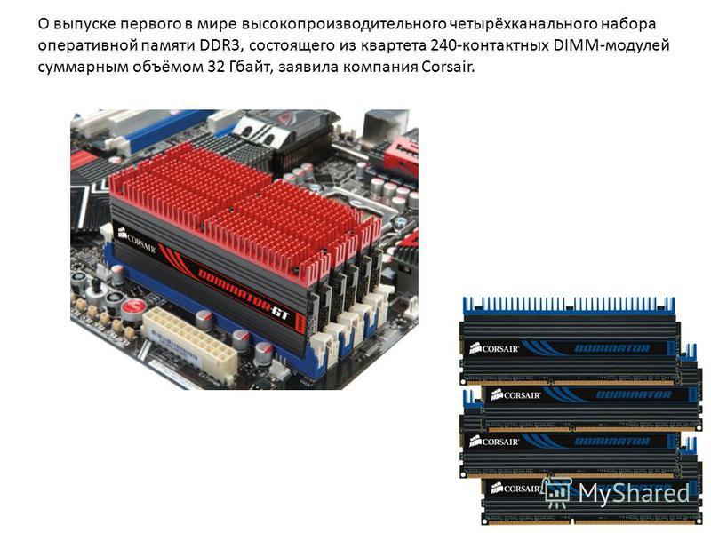 О выпуске первого в мире высокопроизводительного четырёхканального набора оперативной памяти DDR3, состоящего из квартета 240-контактных DIMM-модулей суммарным объёмом 32 Гбайт, заявила компания Corsair.