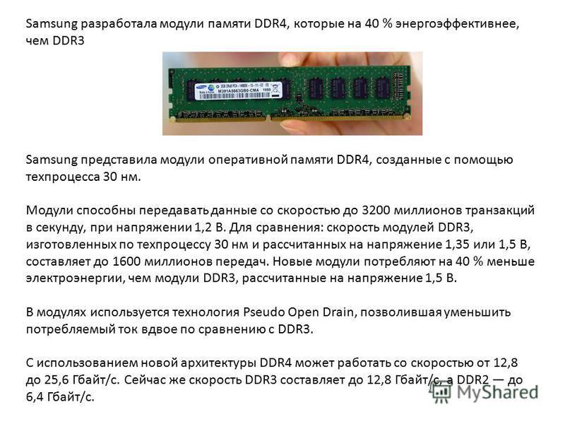 Samsung разработала модули памяти DDR4, которые на 40 % энергоэффективнее, чем DDR3 Samsung представила модули оперативной памяти DDR4, созданные с помощью техпроцесса 30 нм. Модули способны передавать данные со скоростью до 3200 миллионов транзакций