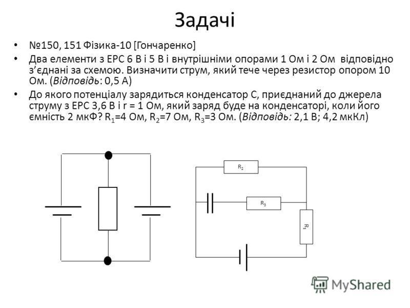 Задачі 150, 151 Фізика-10 [Гончаренко] Два елементи з ЕРС 6 В і 5 В і внутрішніми опорами 1 Ом і 2 Ом відповідно зєднані за схемою. Визначити струм, який тече через резистор опором 10 Ом. (Відповідь: 0,5 А) До якого потенціалу зарядиться конденсатор